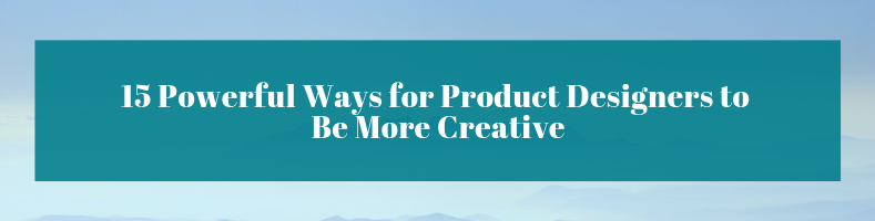 15 Powerful Ways for Product Designers to Be More Creative