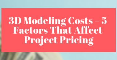 3D Modeling Costs – 5 Factors That Affect Project Pricing