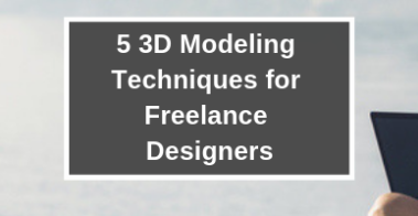 5 3d modeling techniques for freelance designers