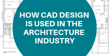 HOW CAD DESIGN IS USED IN THE ARCHITECTURE INDUSTRY