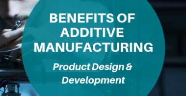 benefits of additive manufacturing for product design and development