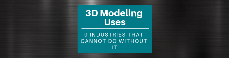 3D Modeling Uses_ 9 Industries That Cannot Do without It