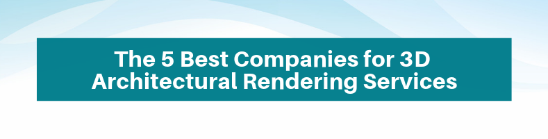The 5 Best Companies for 3D Architectural Rendering Services