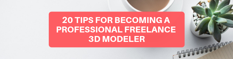 20 TIPS FOR BECOMING A PROFESSIONAL FREELANCE 3D MODELER (1)