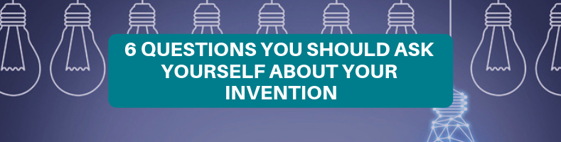 6 QUESTIONS YOU SHOULD ASK YOURSELF ABOUT YOUR INVENTION