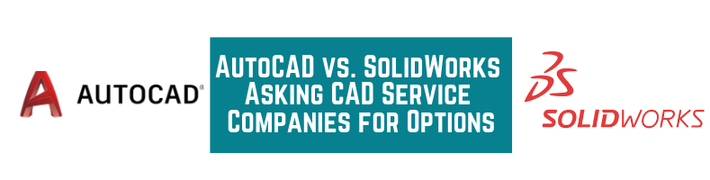 AutoCAD vs  SolidWorks: Asking CAD Service Companies for Options
