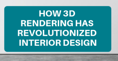 HOW 3D RENDERING HAS REVOLUTIONIZED INTERIOR DESIGN