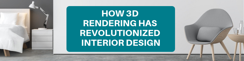 HOW 3D RENDERING HAS REVOLUTIONIZED INTERIOR DESIGN