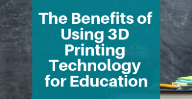 The Benefits of Using 3D Printing Technology for Education