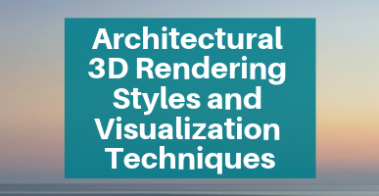 Architectural 3D Rendering Styles and Visualization Techniques