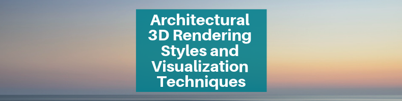 Architectural 3D Rendering Styles and Visualization