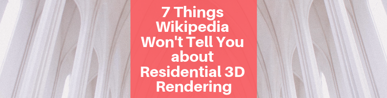7 Things Wikipedia Won't Tell You about Residential 3D Rendering