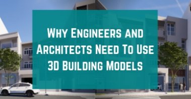 A banner for Why Engineers and Architects Need To Use 3D Building Models