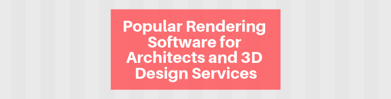 Popular Rendering Software for Architects and 3D Design Services