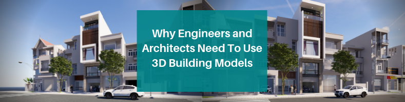 Why Engineers and Architects Need to Use 3D Building Models