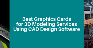 Best Graphics Cards for 3D Modeling Services Using CAD Design Software