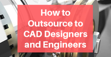 Outsource to CAD Designers and Engineers Tips