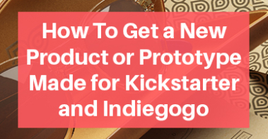 How To Get a New Product or Prototype Made for Kickstarter and Indiegogo