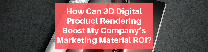3D Digital Product Rendering Boost Company's Marketing Material ROI
