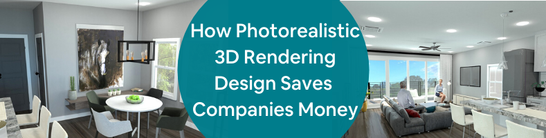 How Photorealistic 3D Rendering Design Saves Companies Money