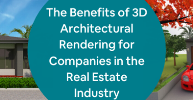 The Benefits of 3D Architectural Rendering for Companies in the Real Estate Industry