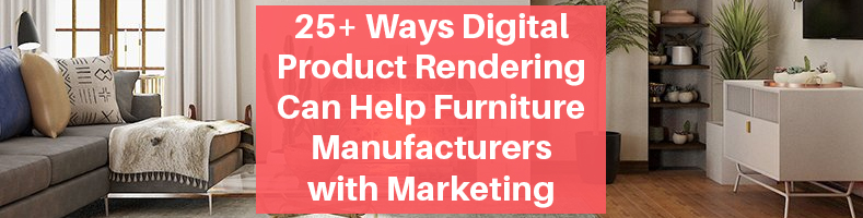 Ways Digital Product Rendering Can Help Furniture Manufacturers with Marketing