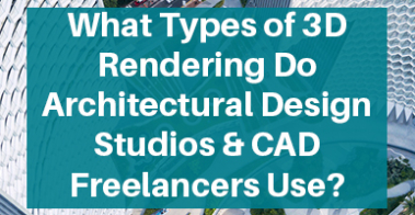 What Types of 3D Rendering Do Architectural Design Studios & CAD Freelancers Use