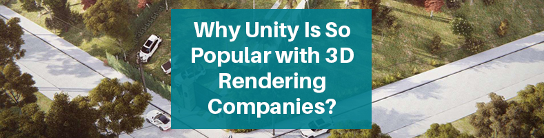 Why Unity Is So Popular with 3D Rendering Companies?