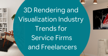 3D Rendering and Visualization Industry Trends for Service Firms and Freelancers