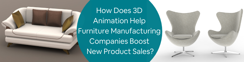 How Does 3D Animation Help Furniture Manufacturing Companies Boost New Product Sales_