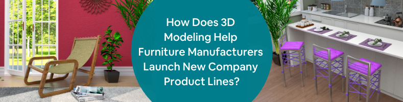How Does 3D Modeling Help Furniture Manufacturers Launch New Company Product Lines_