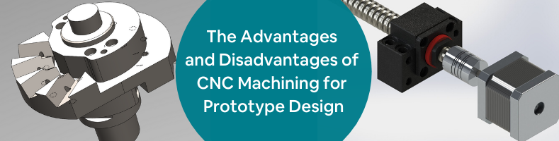 The Advantages and Disadvantages of CNC Machining for Prototype Design