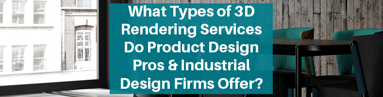 Types of 3D Rendering Services Product Design Pros Industrial Design Firms Offer