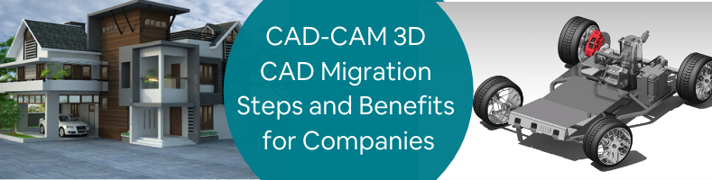 CAD-CAM 3D CAD Migration Steps and Benefits for Companies