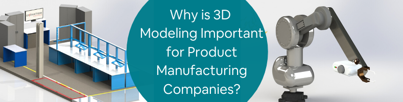 Why is 3D Modeling Important for Product Manufacturing Companies_