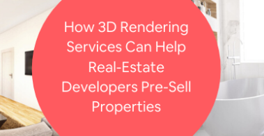 How 3D Rendering Services Can Help Real-Estate Developers Pre-Sell Properties