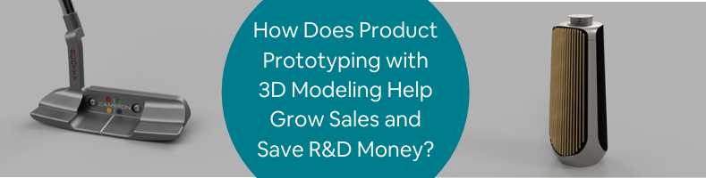 How Does Product Prototyping with 3D Modeling Help Grow Sales and Save R&D Money