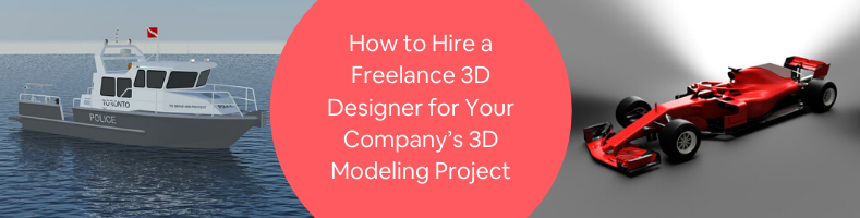 How to Hire a Freelance 3D Designer for Your Company's 3D Modeling Project