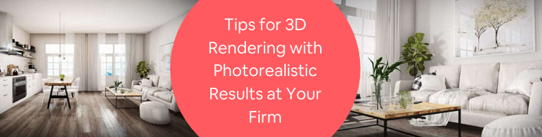 Tips for 3D Rendering with Photorealistic Results at Your Firm