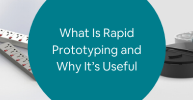 What Is Rapid Prototyping and Why It's Useful