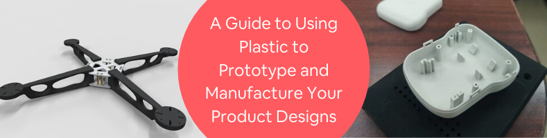 A Guide to Using Plastic to Prototype and Manufacture Your Product Designs