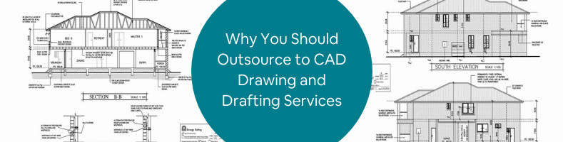 Why You Should Outsource to CAD Drawing and Drafting Services