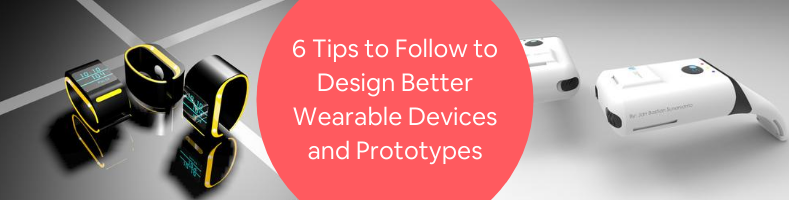 6 Tips to Follow to Design Better Wearable Devices and Prototypes