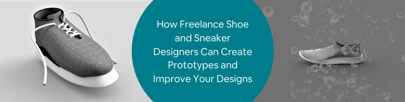 How Freelance Shoe and Sneaker Designers Can Create Prototypes and Improve Your Designs