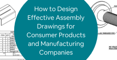 How to Design Effective Assembly Drawings for Consumer Products and Manufacturing Companies