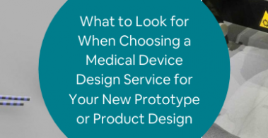 What to Look for When Choosing a Medical Device Design Service for Your New Prototype or Product Design