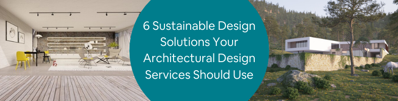 6 Sustainable Design Solutions Your Architectural Design Services Should Use