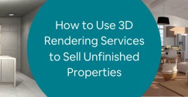 How to Use 3D Rendering Services to Sell Unfinished Properties