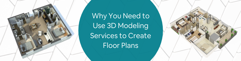 Why You Need to Use 3D Modeling Services to Create Floor Plans