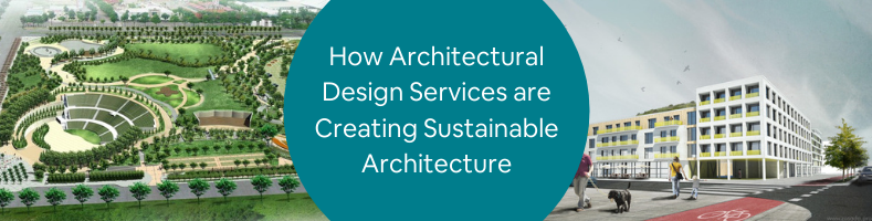 How Architectural Design Services are Creating Sustainable Architecture